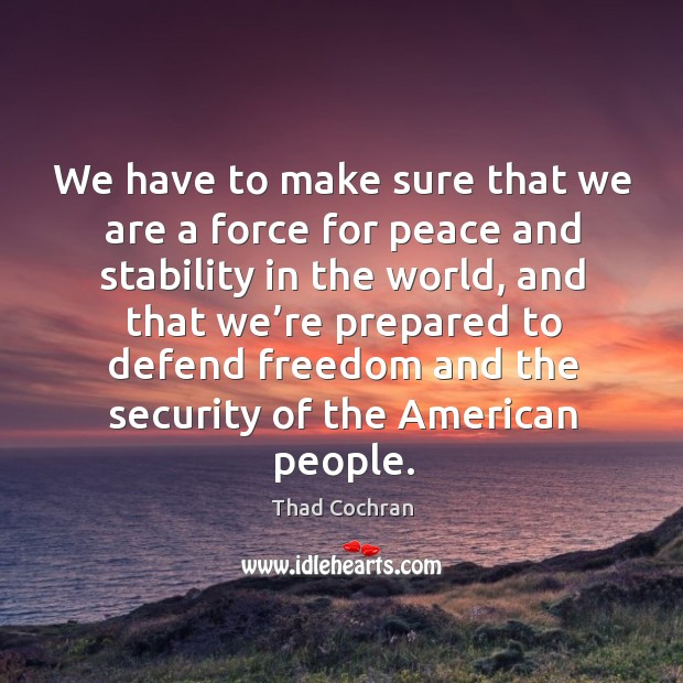 We have to make sure that we are a force for peace and stability in the world Image