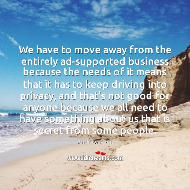 We have to move away from the entirely ad-supported business because the Andrew Keen Picture Quote