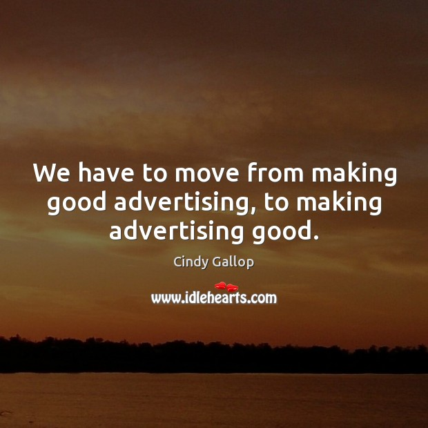 We have to move from making good advertising, to making advertising good. Image