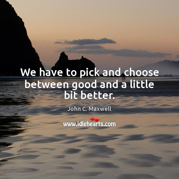 We have to pick and choose between good and a little bit better. Image