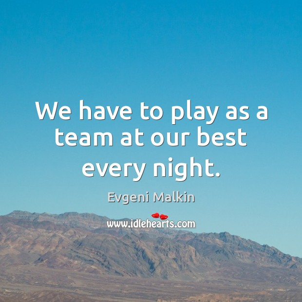 We have to play as a team at our best every night. Image