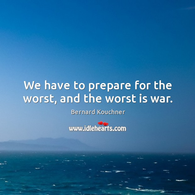 Image, We have to prepare for the worst, and the worst is war.