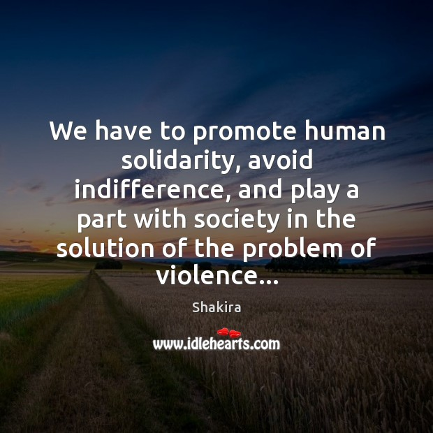 We have to promote human solidarity, avoid indifference, and play a part Shakira Picture Quote