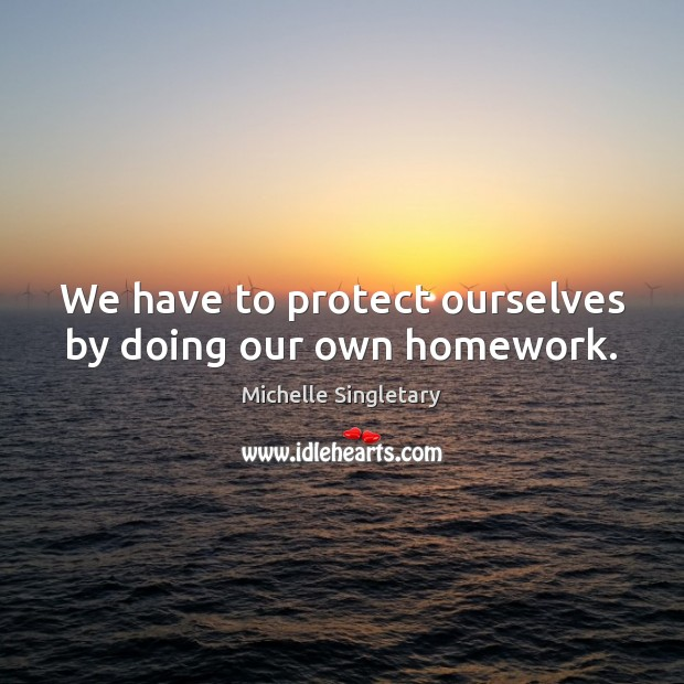 We have to protect ourselves by doing our own homework. Michelle Singletary Picture Quote
