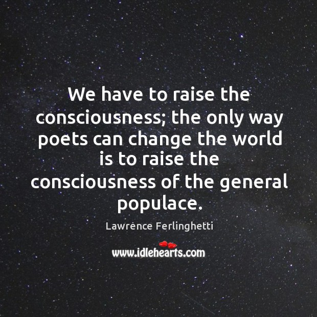 We have to raise the consciousness; the only way poets can change the world is to raise Lawrence Ferlinghetti Picture Quote