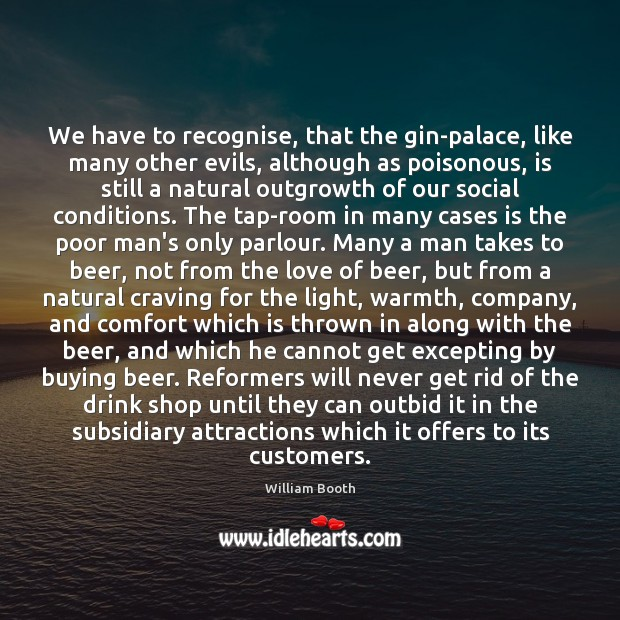 We have to recognise, that the gin-palace, like many other evils, although Image