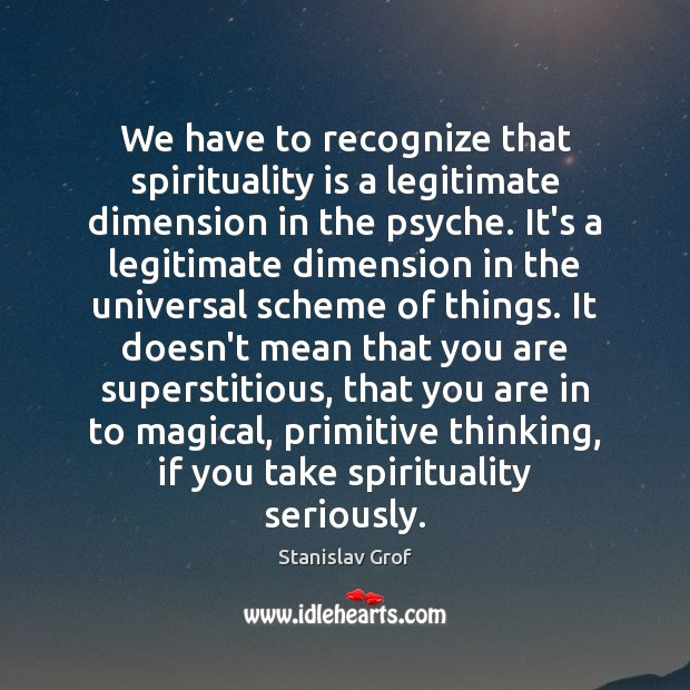 We have to recognize that spirituality is a legitimate dimension in the Stanislav Grof Picture Quote
