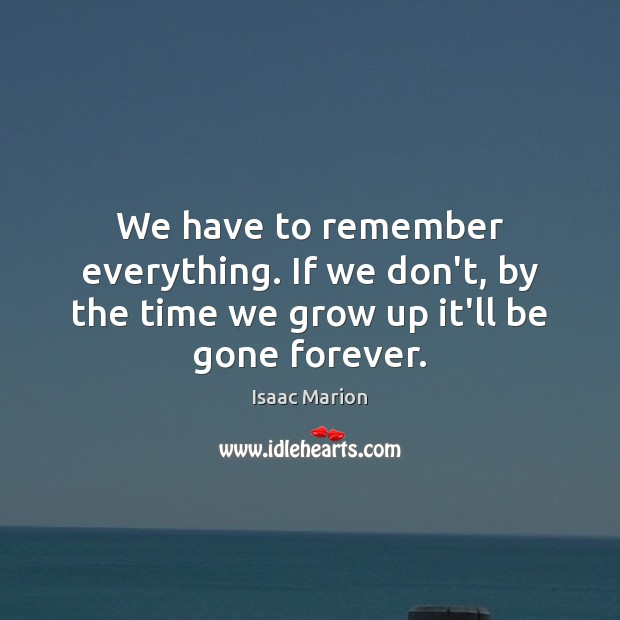We have to remember everything. If we don't, by the time we grow up it'll be gone forever. Image