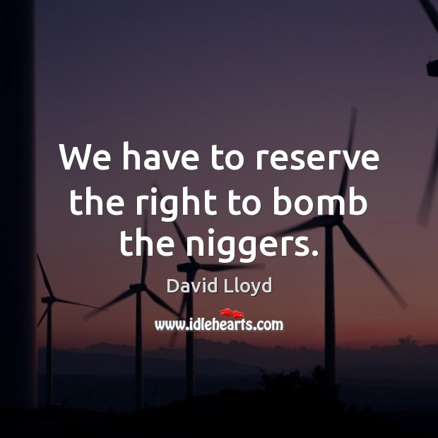 We have to reserve the right to bomb the niggers. David Lloyd Picture Quote