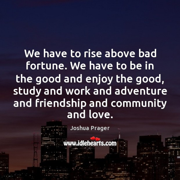 We have to rise above bad fortune. We have to be in Image