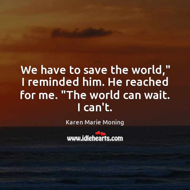 "We have to save the world,"" I reminded him. He reached for Karen Marie Moning Picture Quote"