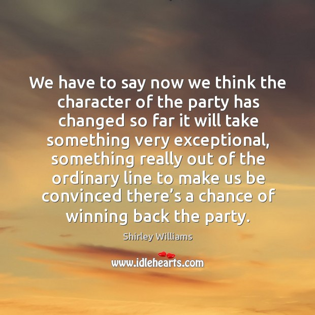 We have to say now we think the character of the party has changed so far it will take something very exceptional Image
