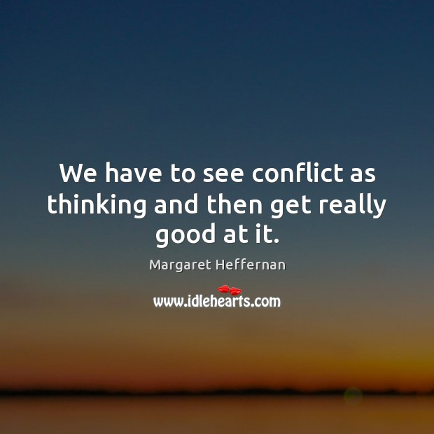 We have to see conflict as thinking and then get really good at it. Margaret Heffernan Picture Quote