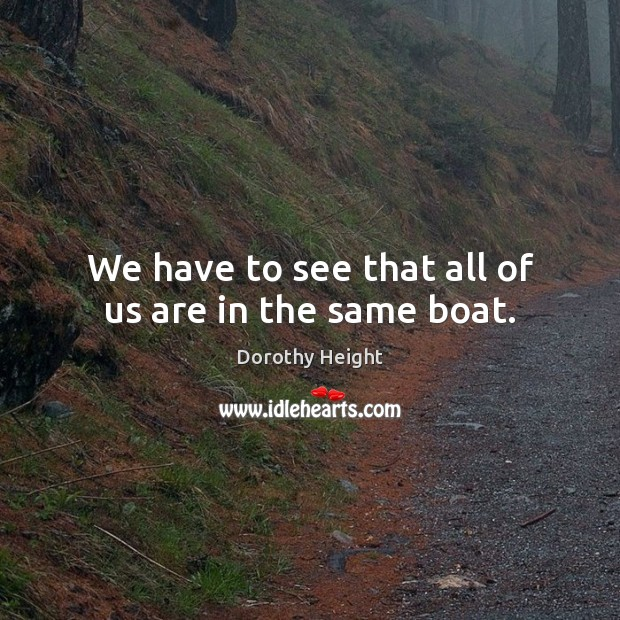 We have to see that all of us are in the same boat. Dorothy Height Picture Quote
