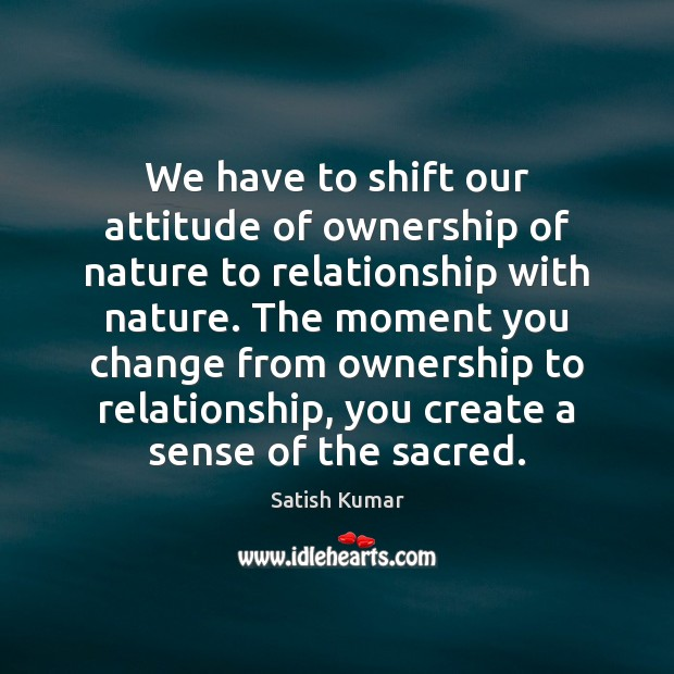 We have to shift our attitude of ownership of nature to relationship Satish Kumar Picture Quote