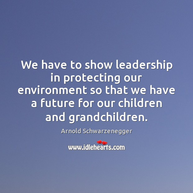 We have to show leadership in protecting our environment so that we Arnold Schwarzenegger Picture Quote