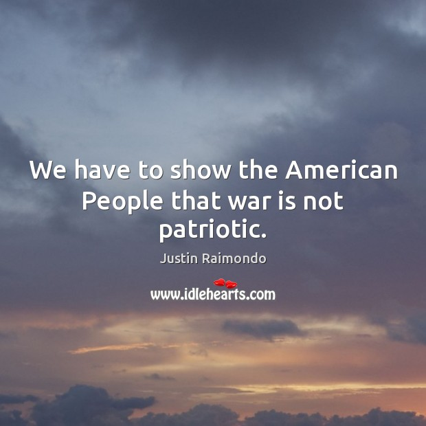 We have to show the American People that war is not patriotic. Image