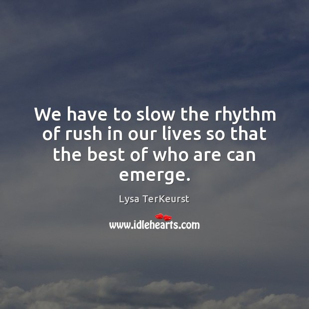 We have to slow the rhythm of rush in our lives so that the best of who are can emerge. Lysa TerKeurst Picture Quote