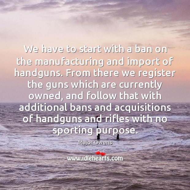 We have to start with a ban on the manufacturing and import Image