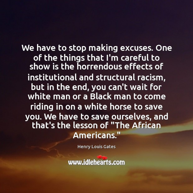 We have to stop making excuses. One of the things that I'm Henry Louis Gates Picture Quote