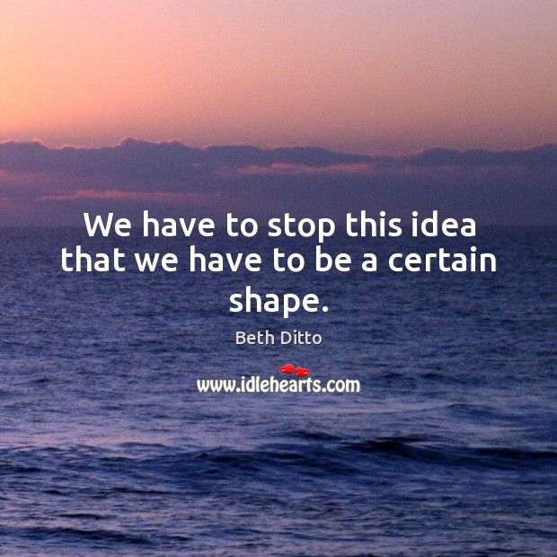 We have to stop this idea that we have to be a certain shape. Image