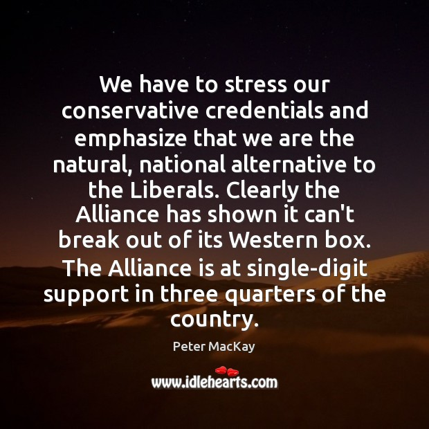 We have to stress our conservative credentials and emphasize that we are Peter MacKay Picture Quote