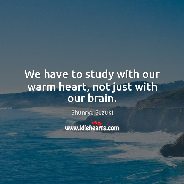 Image, We have to study with our warm heart, not just with our brain.