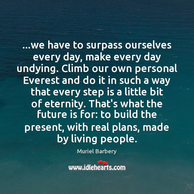 …we have to surpass ourselves every day, make every day undying. Climb Muriel Barbery Picture Quote