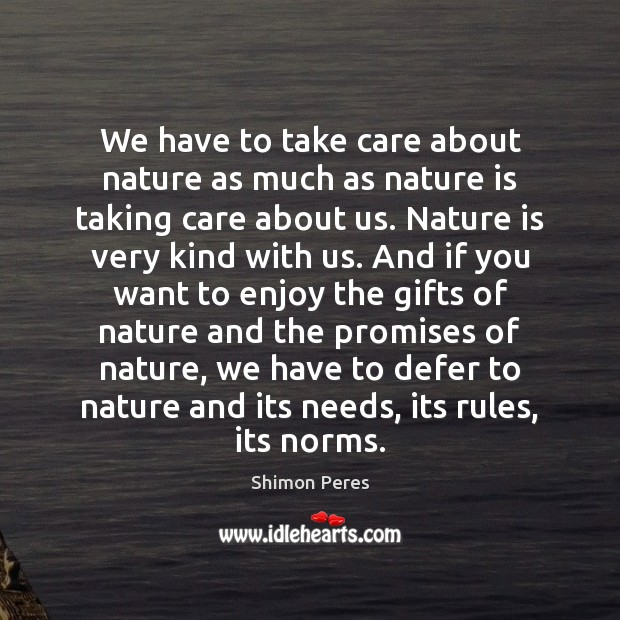 We have to take care about nature as much as nature is Shimon Peres Picture Quote