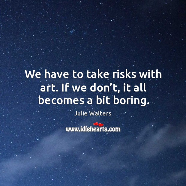 We have to take risks with art. If we don't, it all becomes a bit boring. Image