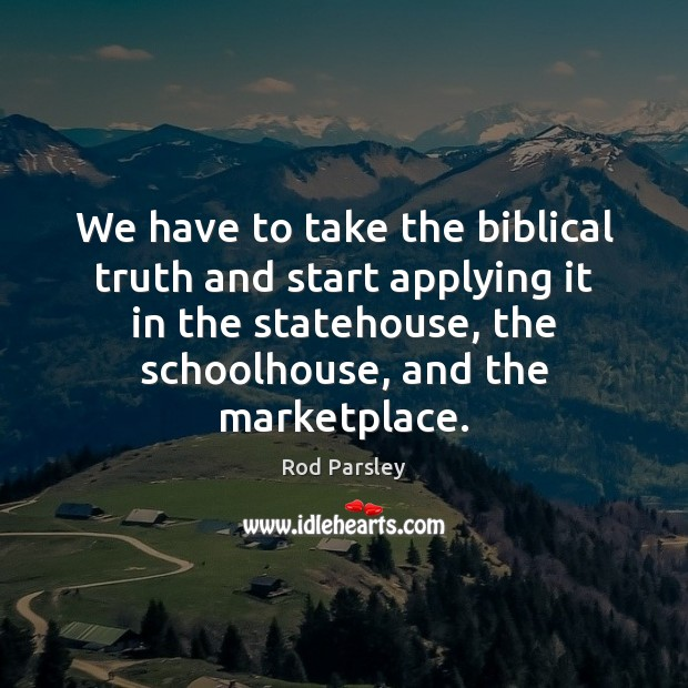 We have to take the biblical truth and start applying it in Rod Parsley Picture Quote