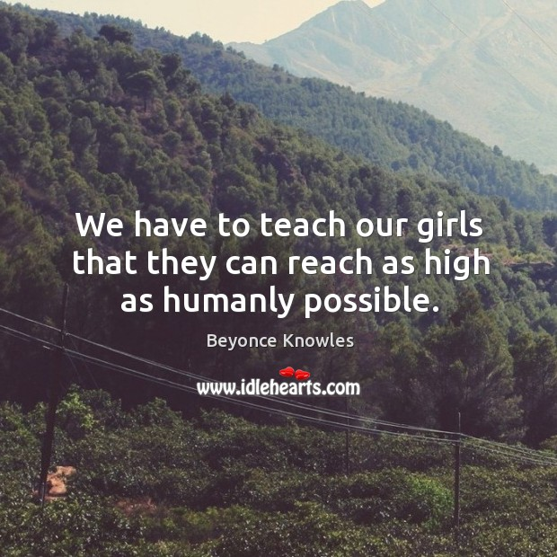 We have to teach our girls that they can reach as high as humanly possible. Image