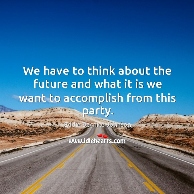 We have to think about the future and what it is we want to accomplish from this party. Image