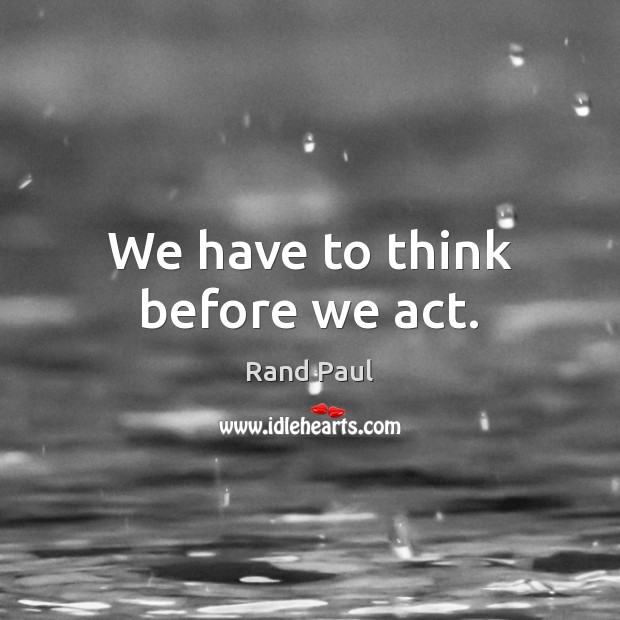 We have to think before we act. Rand Paul Picture Quote