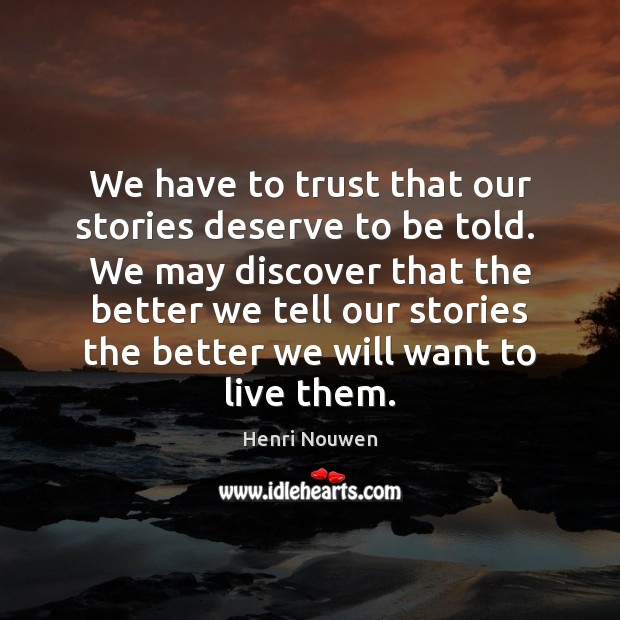 We have to trust that our stories deserve to be told.  We Henri Nouwen Picture Quote