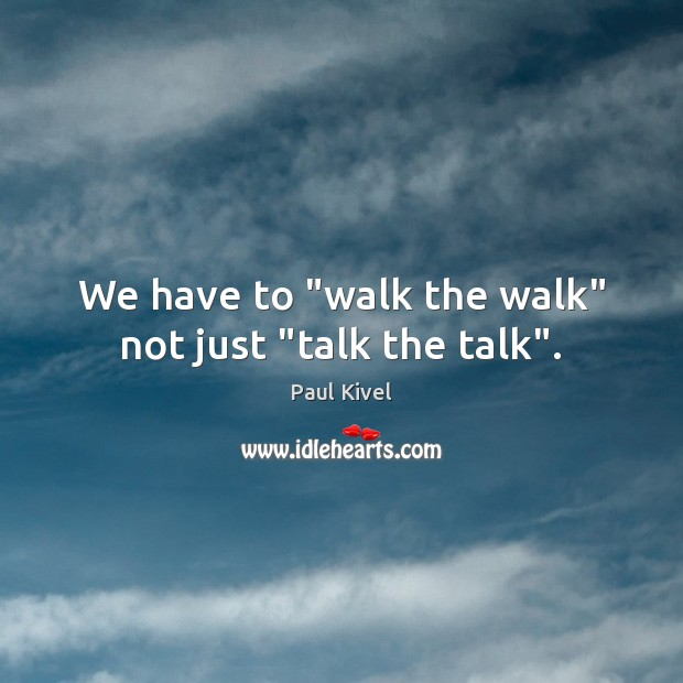 """We have to """"walk the walk"""" not just """"talk the talk"""". Image"""