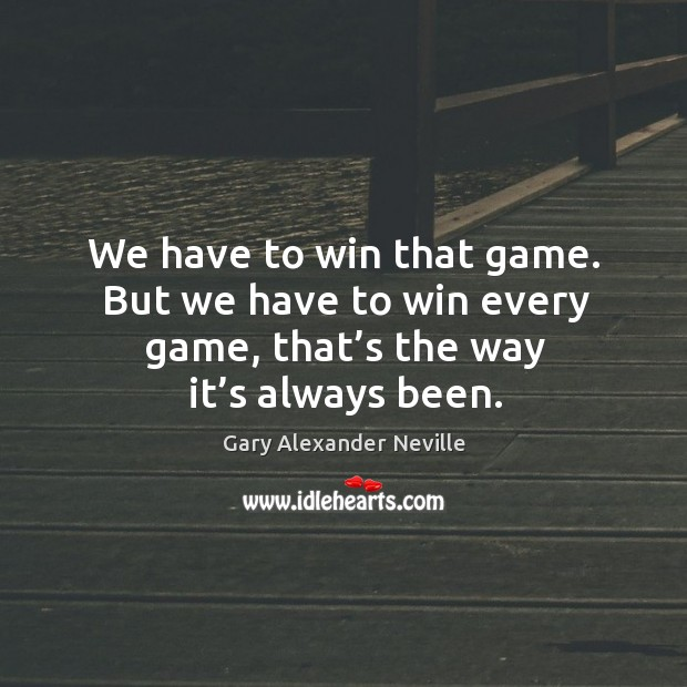We have to win that game. But we have to win every game, that's the way it's always been. Image