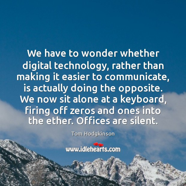 We have to wonder whether digital technology, rather than making it easier Tom Hodgkinson Picture Quote