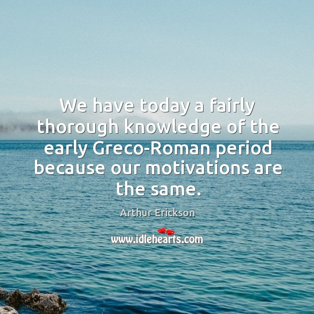 Image, We have today a fairly thorough knowledge of the early greco-roman period because our motivations are the same.