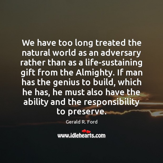 We have too long treated the natural world as an adversary rather Gerald R. Ford Picture Quote