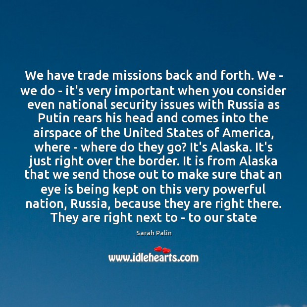 We have trade missions back and forth. We – we do – Sarah Palin Picture Quote