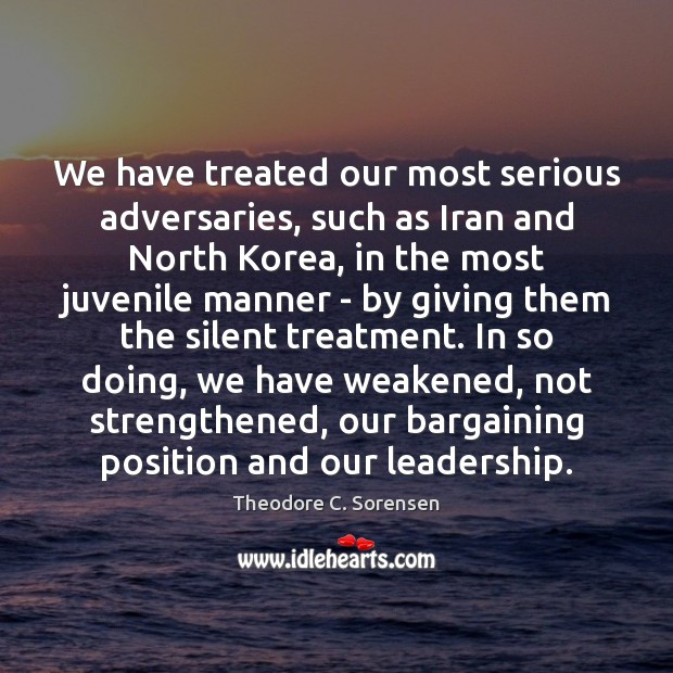 We have treated our most serious adversaries, such as Iran and North Theodore C. Sorensen Picture Quote