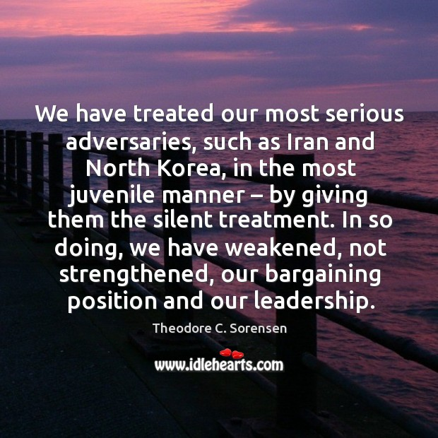 We have treated our most serious adversaries, such as iran and north korea, in the most juvenile manner Theodore C. Sorensen Picture Quote