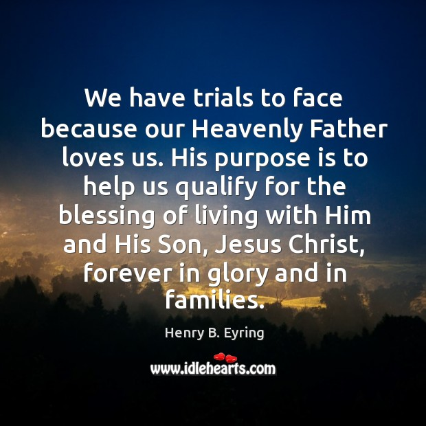 We have trials to face because our Heavenly Father loves us. His Image