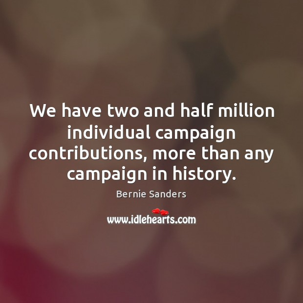 We have two and half million individual campaign contributions, more than any Bernie Sanders Picture Quote