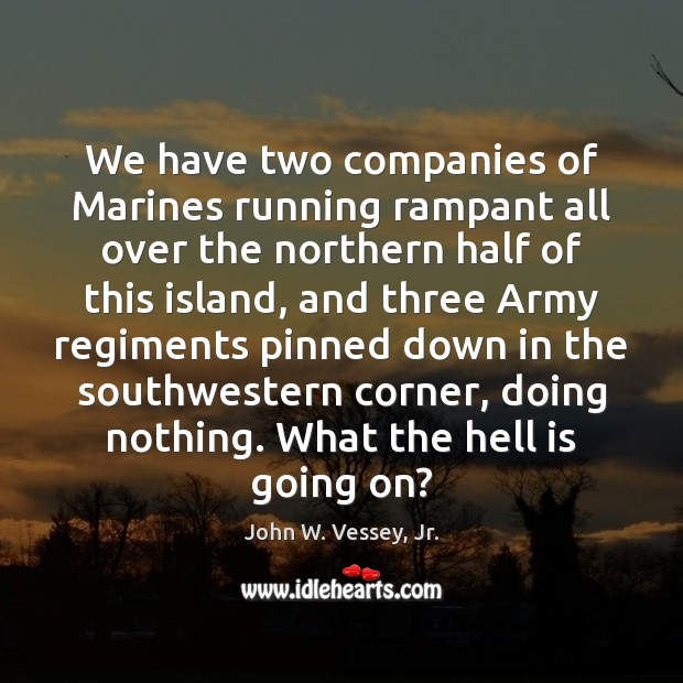 We have two companies of Marines running rampant all over the northern Image