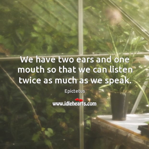 We have two ears and one mouth so that we can listen twice as much as we speak. Image