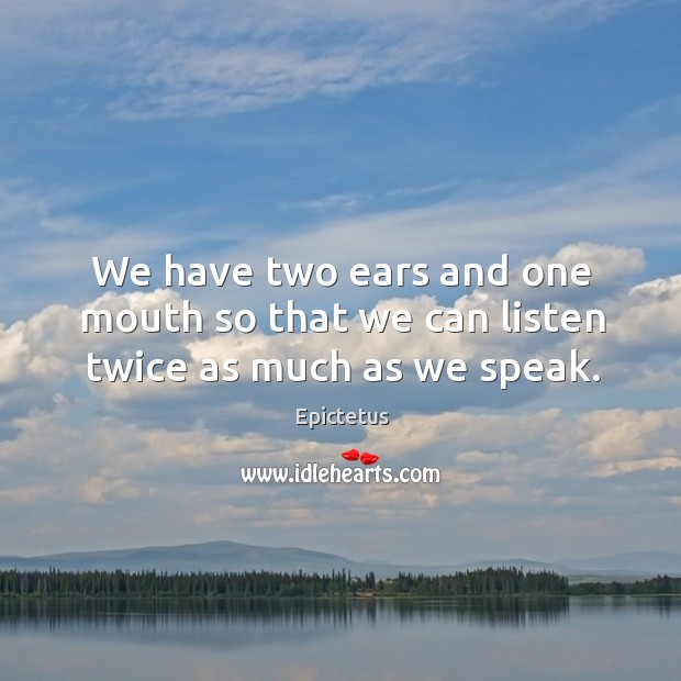 Image, We have two ears and one mouth so that we can listen twice as much as we speak.
