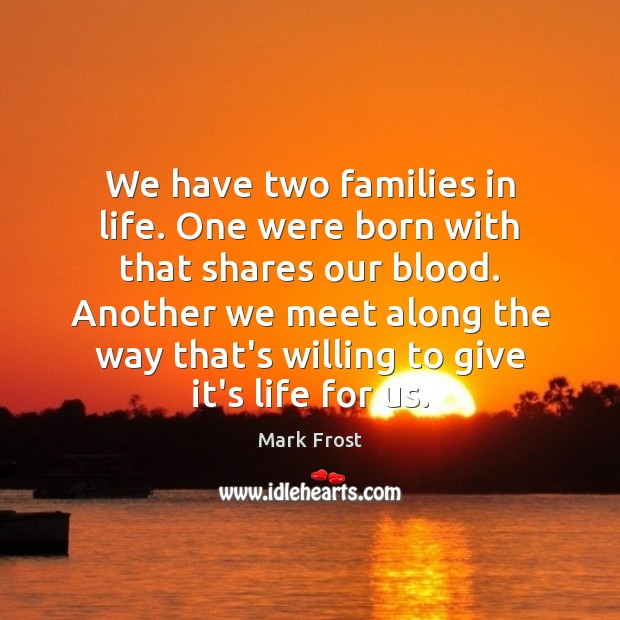 We have two families in life. One were born with that shares Image