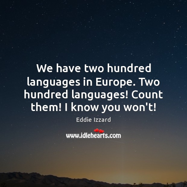 We have two hundred languages in Europe. Two hundred languages! Count them! Image